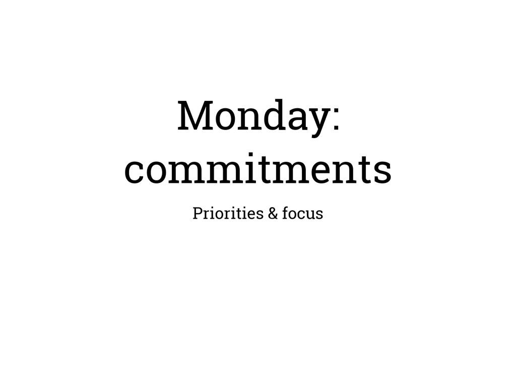 Monday: commitments Priorities & focus