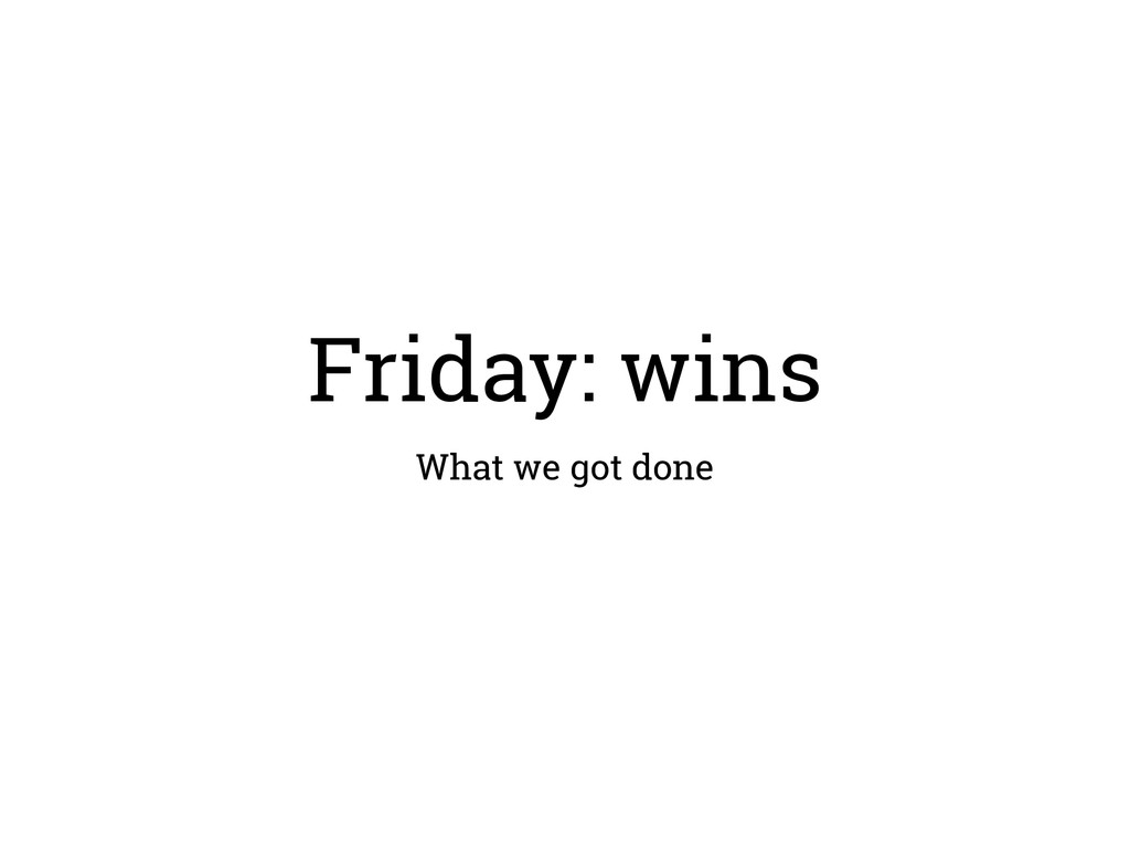 Friday: wins What we got done