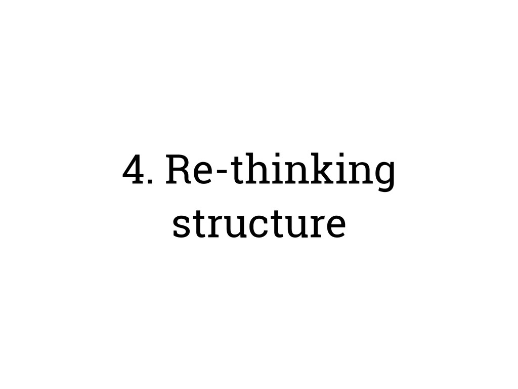 4. Re-thinking structure