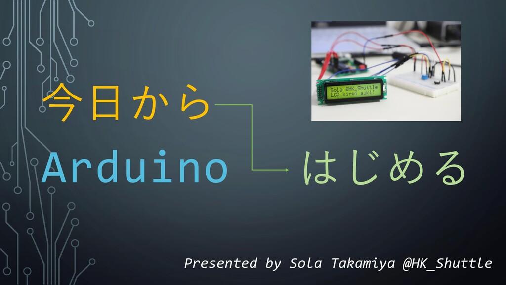今日から はじめる Arduino Presented by Sola Takamiya @H...
