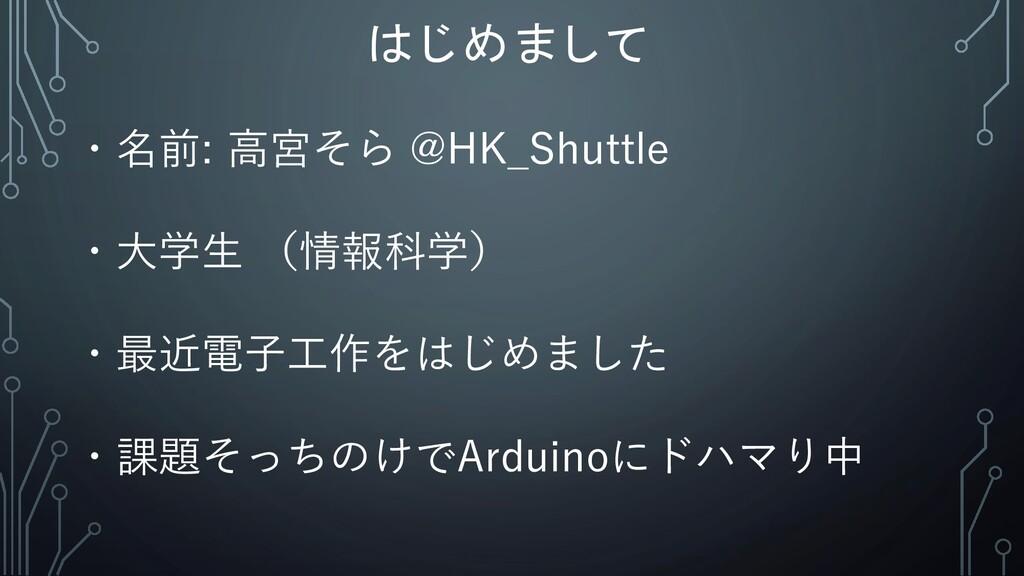はじめまして ・名前: 高宮そら @HK_Shuttle ・大学生 (情報科学) ・最近電子工...