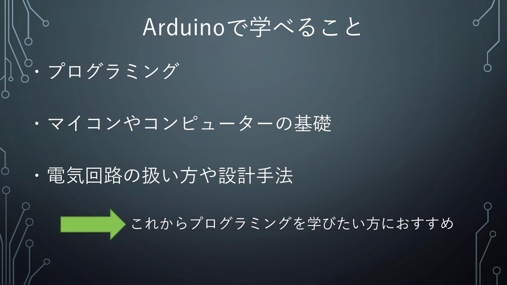 Arduinoで学べること ・プログラミング ・電気回路の扱い方や設計手法 これからプログラミ...
