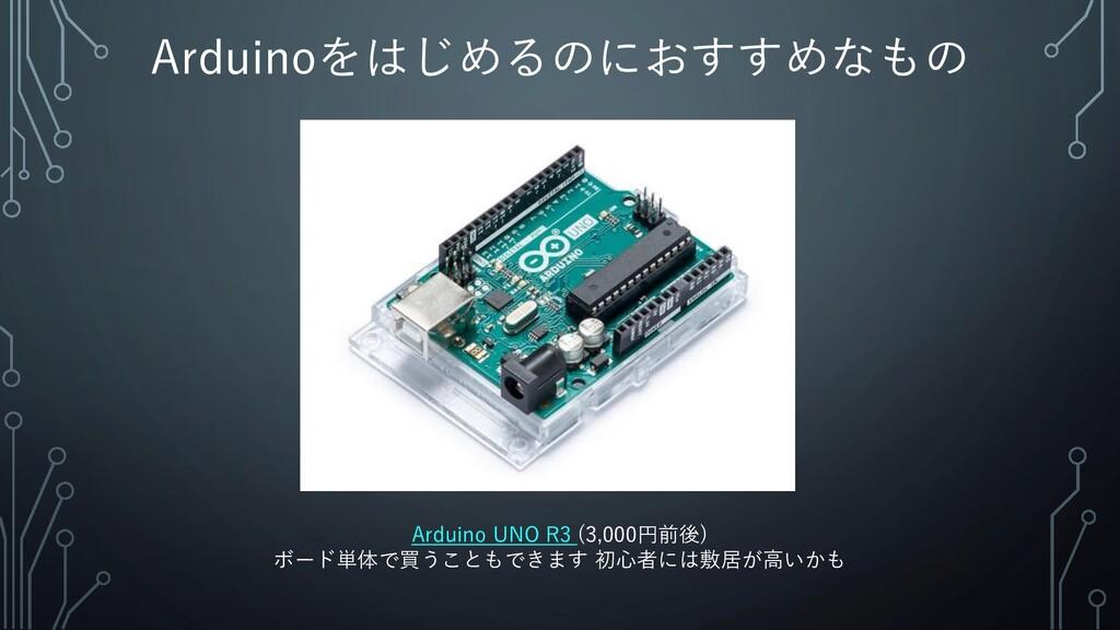 Arduinoをはじめるのにおすすめなもの Arduino UNO R3 (3,000円前後)...