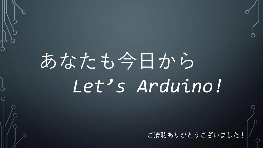 あなたも今日から Let's Arduino! ご清聴ありがとうございました!