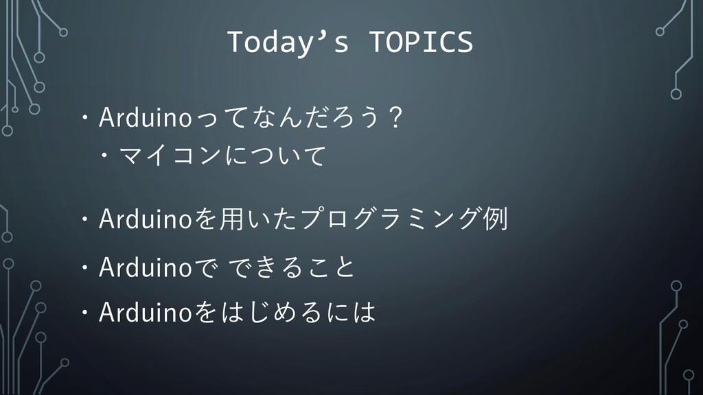 Today's TOPICS ・Arduinoってなんだろう? ・マイコンについて ・Ardu...