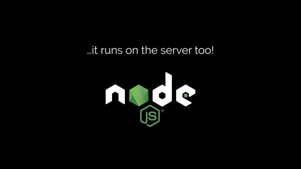 …it runs on the server too!