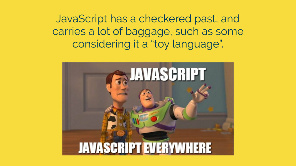 JavaScript has a checkered past, and carries a ...