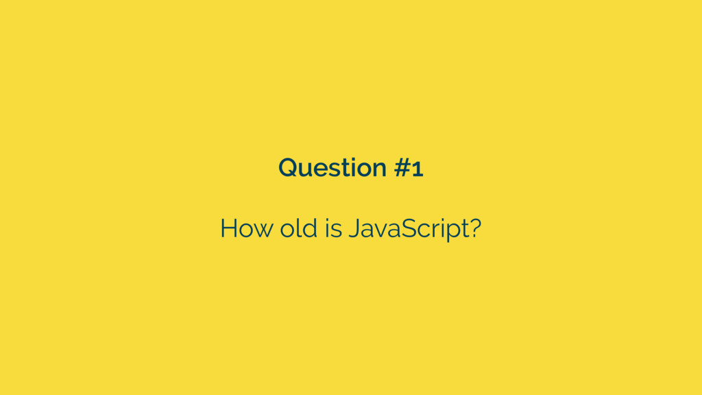 Question #1 How old is JavaScript?
