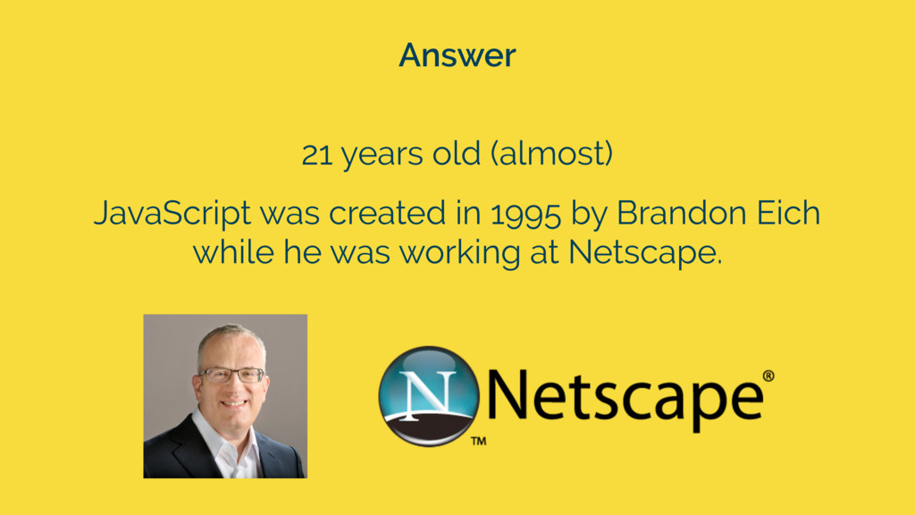 Answer 21 years old (almost) JavaScript was cre...