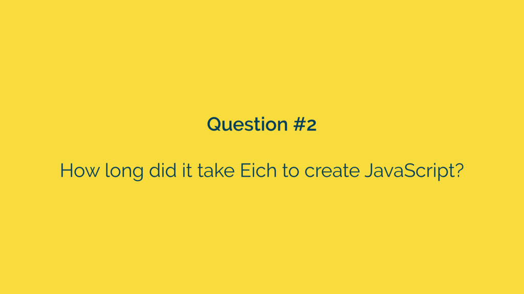 Question #2 How long did it take Eich to create...