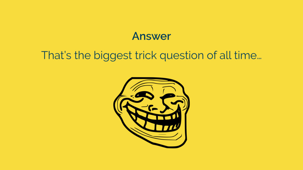 Answer That's the biggest trick question of all...
