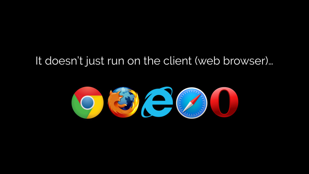 It doesn't just run on the client (web browser)…