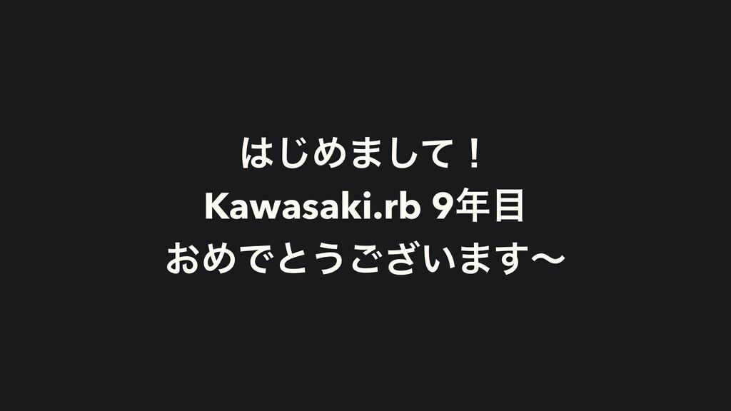 ͡Ί·ͯ͠ʂ Kawasaki.rb 9 ͓ΊͰͱ͏͍͟͝·͢ʙ