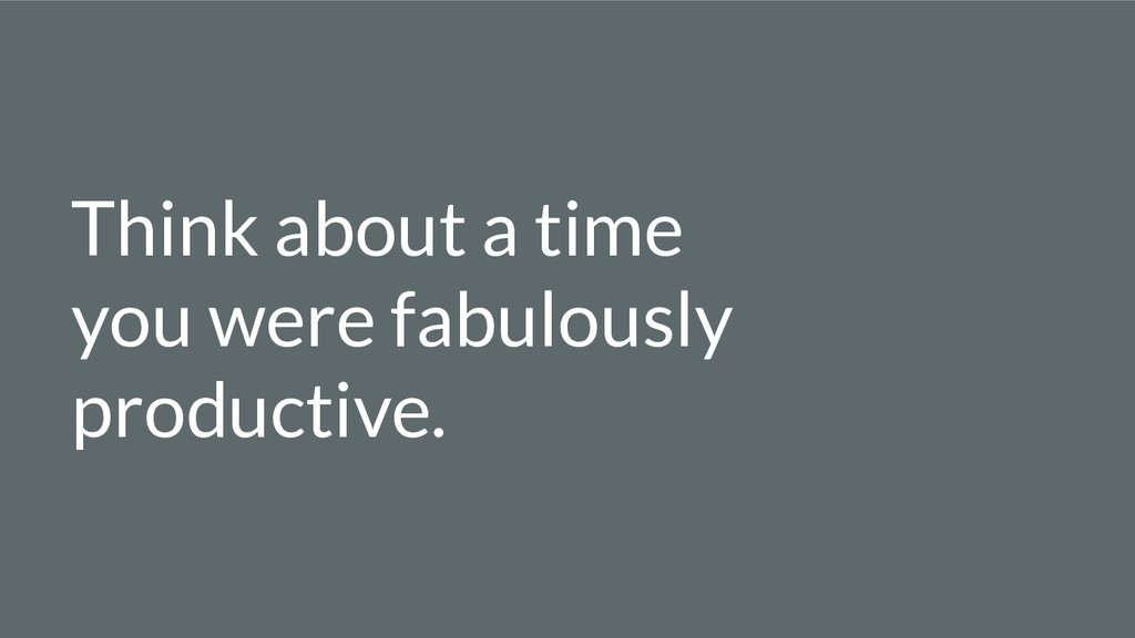 Think about a time you were fabulously producti...