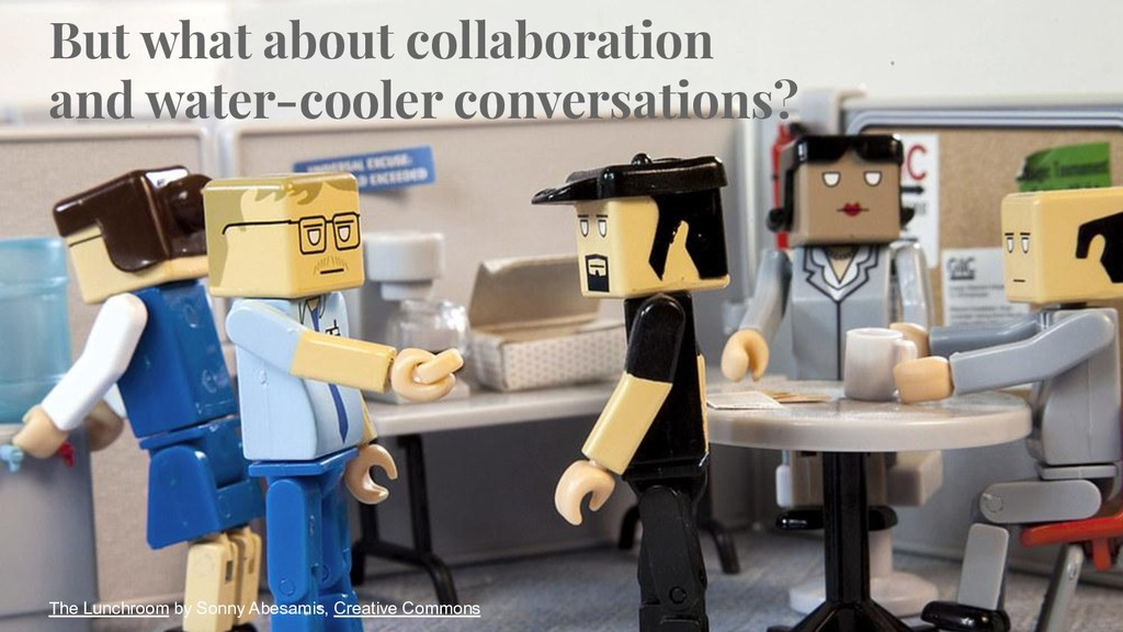 But what about collaboration and water-cooler c...
