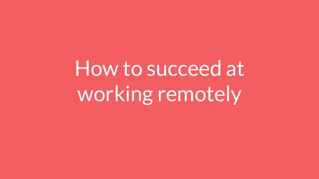 How to succeed at working remotely