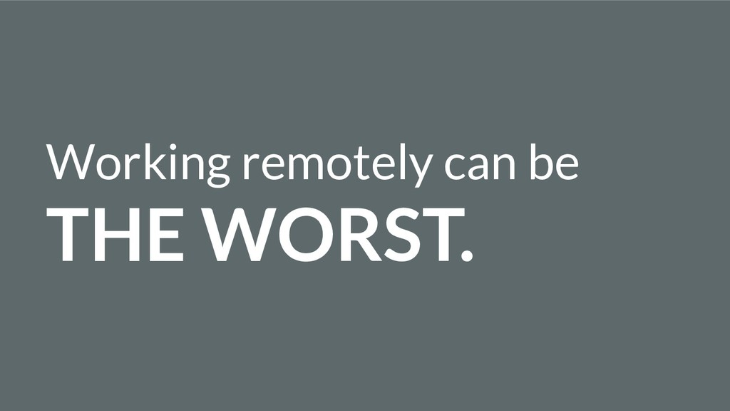 Working remotely can be THE WORST.