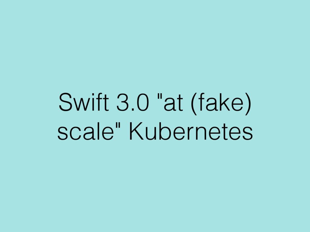 "Swift 3.0 ""at (fake) scale"" Kubernetes"