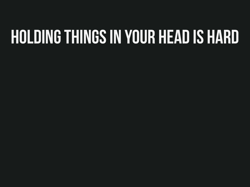 Holding things in your head is hard