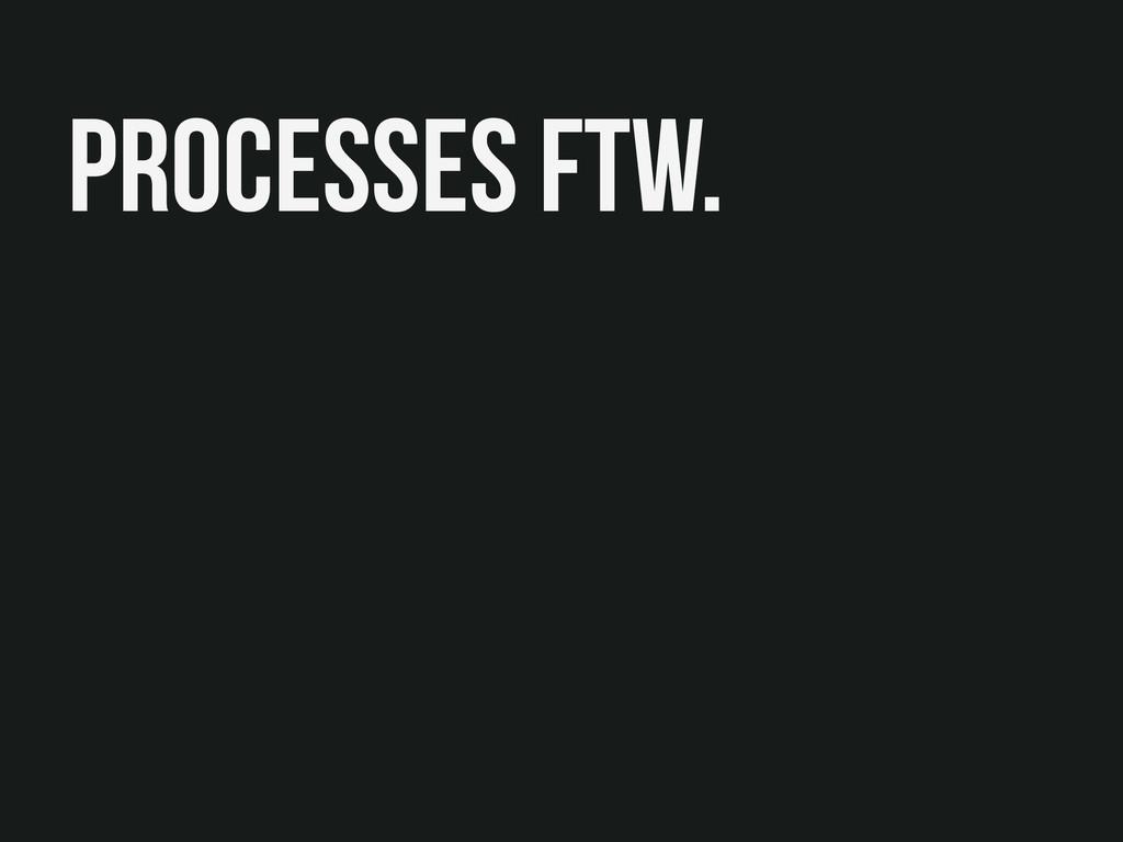 Processes FTW.