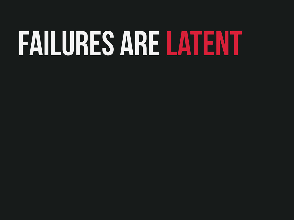 Failures are latent