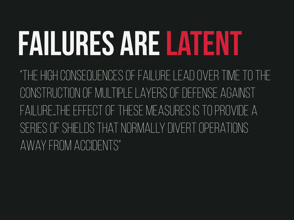 """Failures are latent """"The high consequences of f..."""
