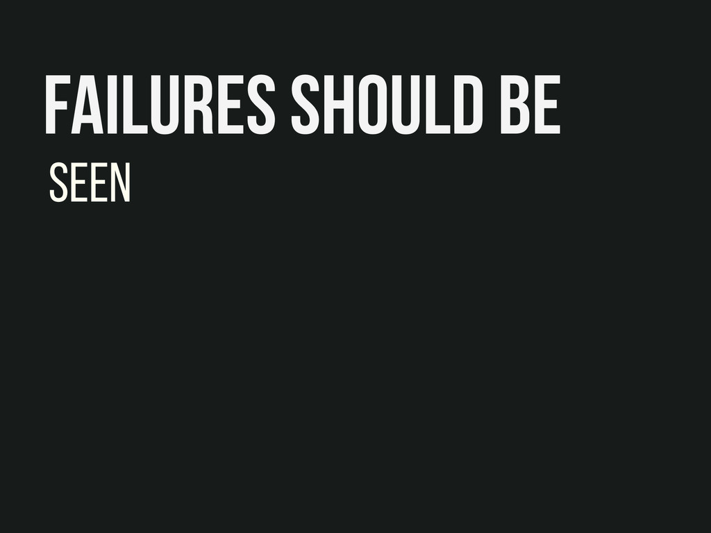 Failures should be Seen