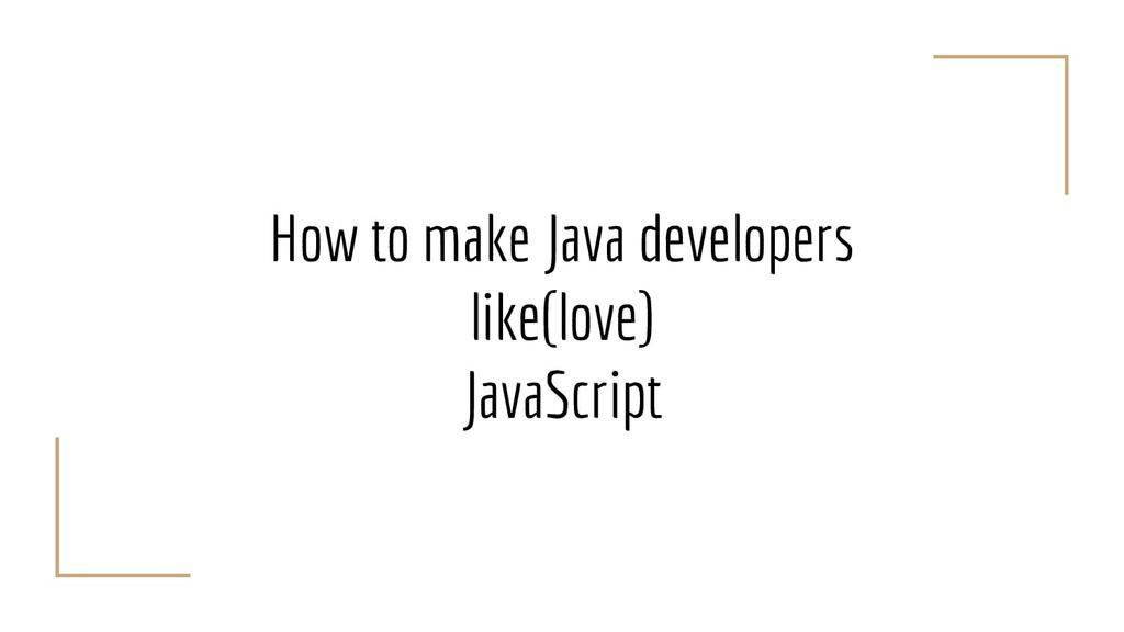 How to make Java developers like(love) JavaScri...