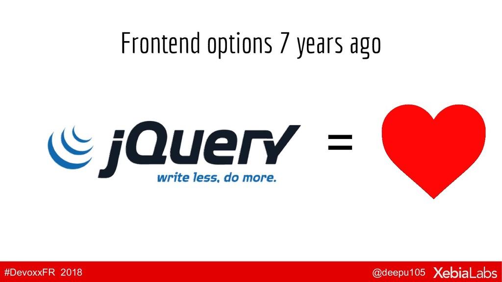 @deepu105 #DevoxxFR 2018 Frontend options 7 yea...