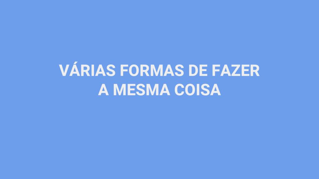 VÁRIAS FORMAS DE FAZER A MESMA COISA