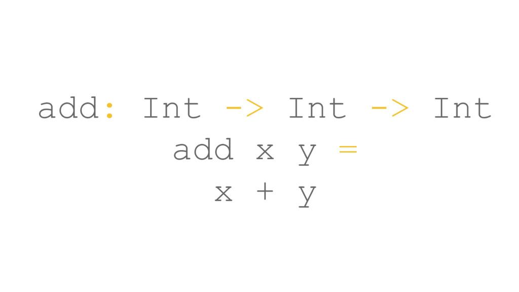 add: Int -> Int -> Int add x y = x + y