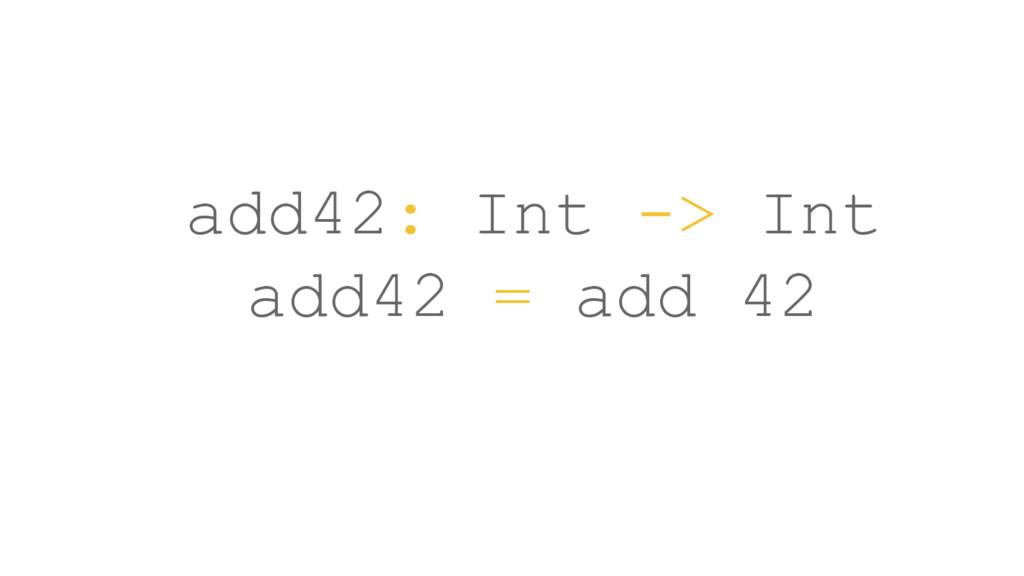 add42: Int -> Int add42 = add 42