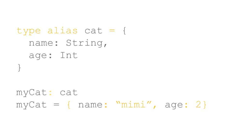 type alias cat = { name: String, age: Int } myC...