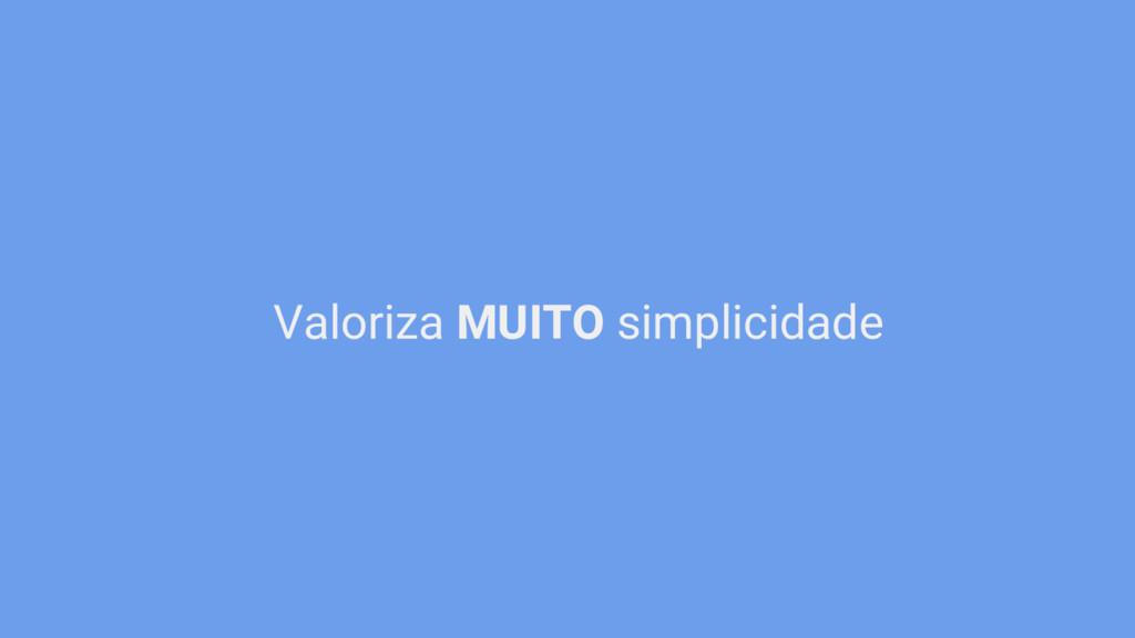 Valoriza MUITO simplicidade