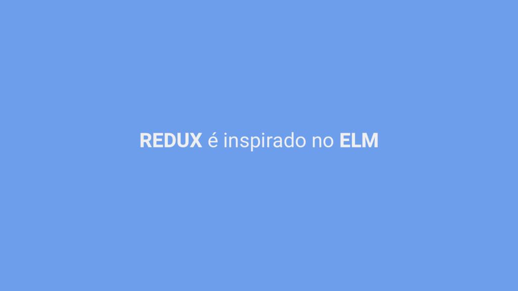 REDUX é inspirado no ELM
