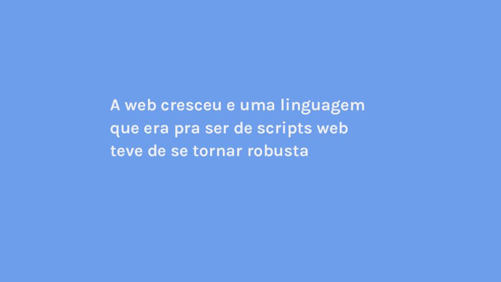A web cresceu e uma linguagem que era pra ser d...