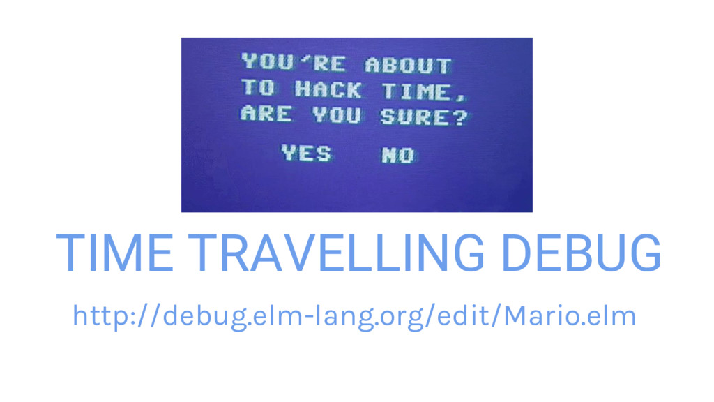 TIME TRAVELLING DEBUG http://debug.elm-lang.org...