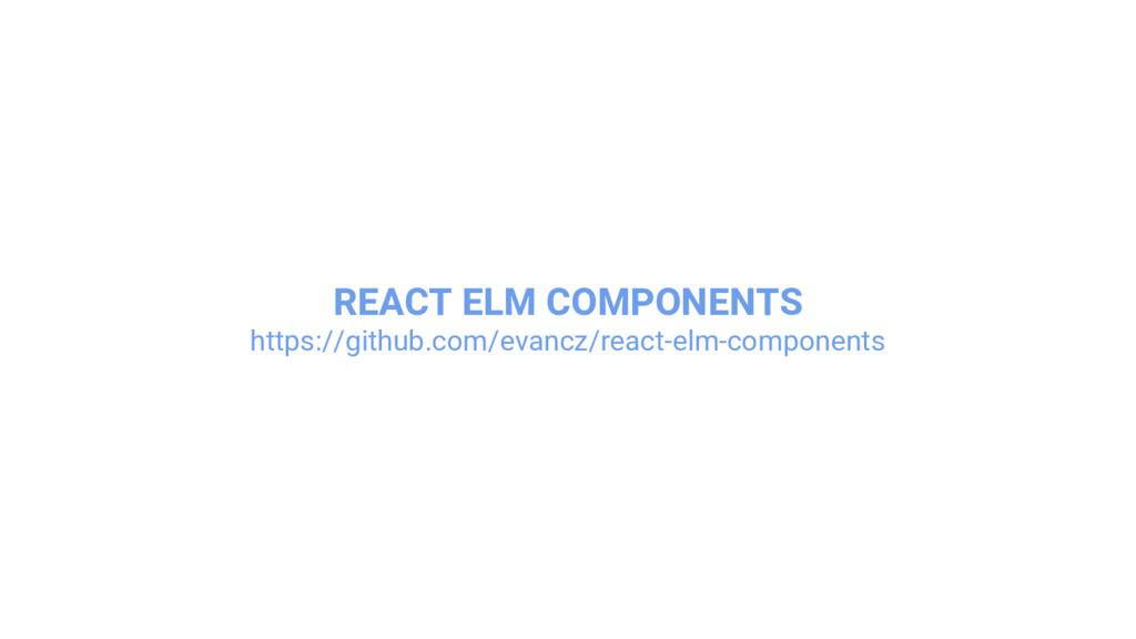 REACT ELM COMPONENTS https://github.com/evancz/...