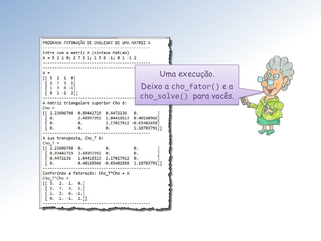 Uma execução. Deixo a cho_fator() e a cho_solve...