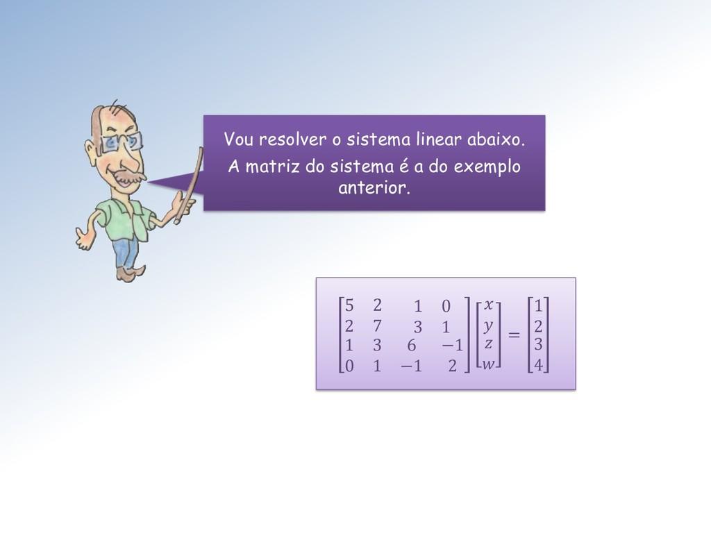 Vou resolver o sistema linear abaixo. A matriz ...