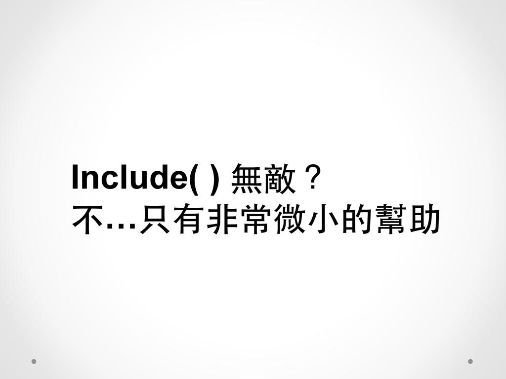 Include( ) 無敵? 不…只有⾮非常微⼩小的幫助