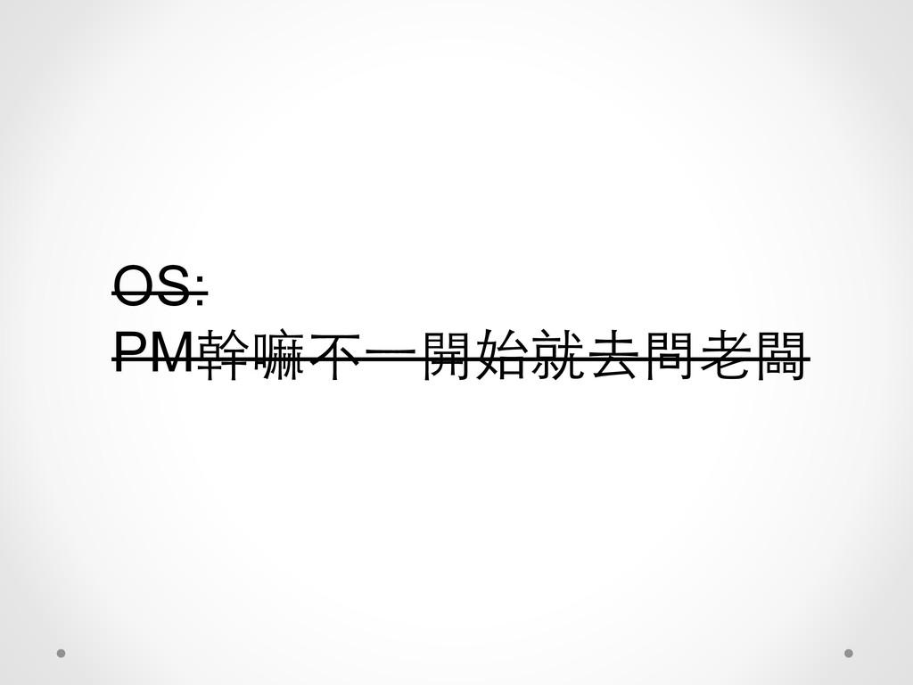 OS: PM幹嘛不⼀一開始就去問⽼老闆