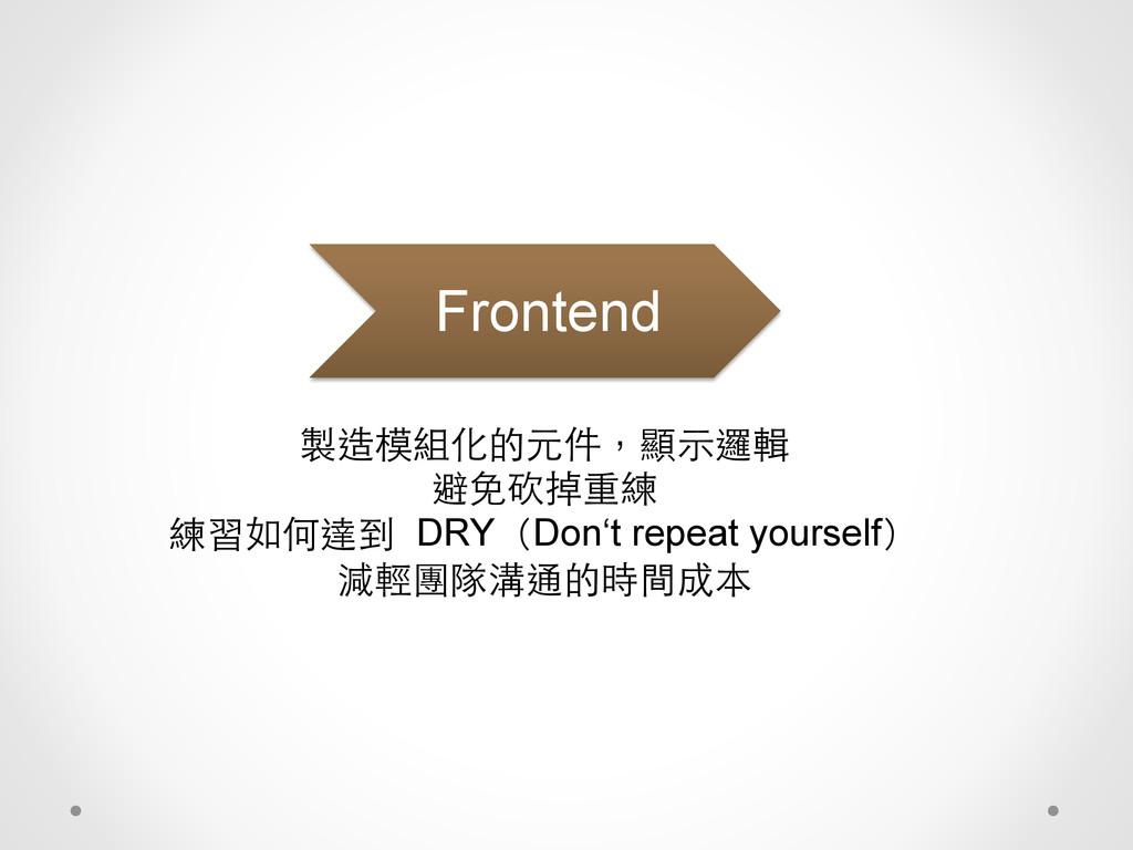 製造模組化的元件,顯⽰示邏輯 避免砍掉重練 練習如何達到 DRY(Don't repeat y...