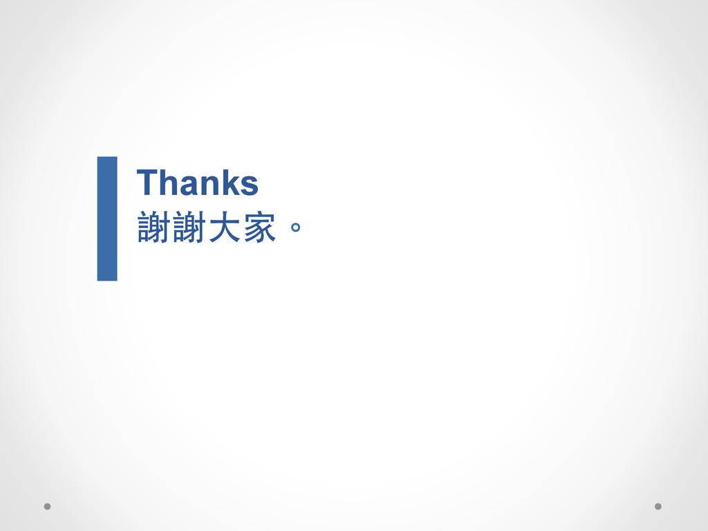 Thanks 謝謝⼤大家。