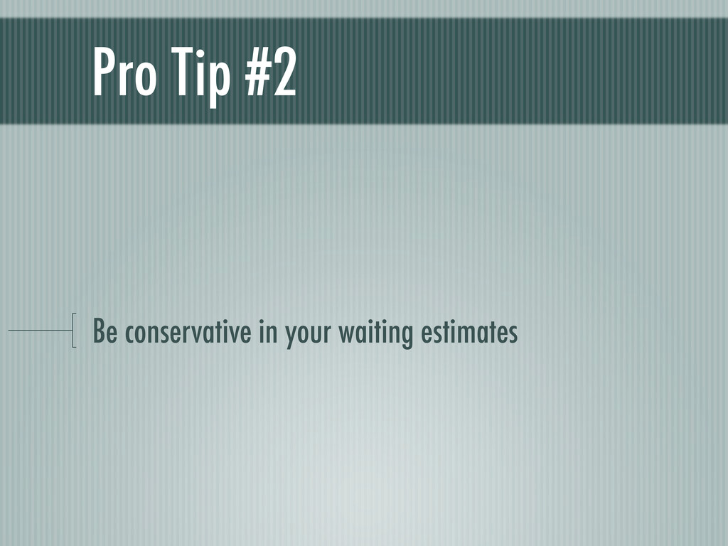 Pro Tip #2 Be conservative in your waiting esti...