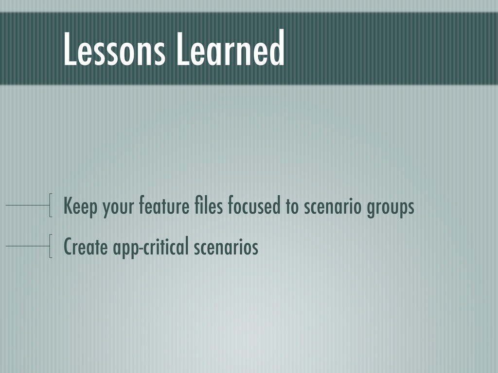 Lessons Learned Keep your feature files focused ...