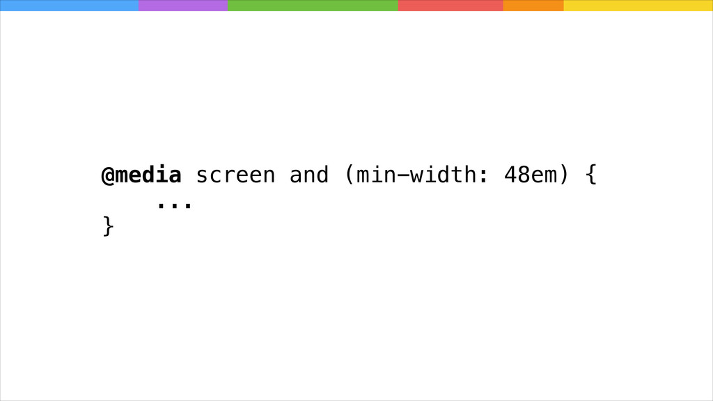 @media screen and (min-width: 48em) { ... }