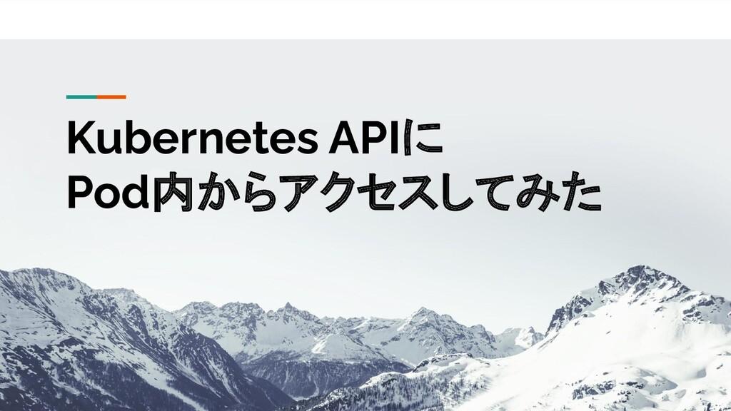 機密 <会社名> 専用 バージョン 1.0 Kubernetes APIに Pod内からアクセ...