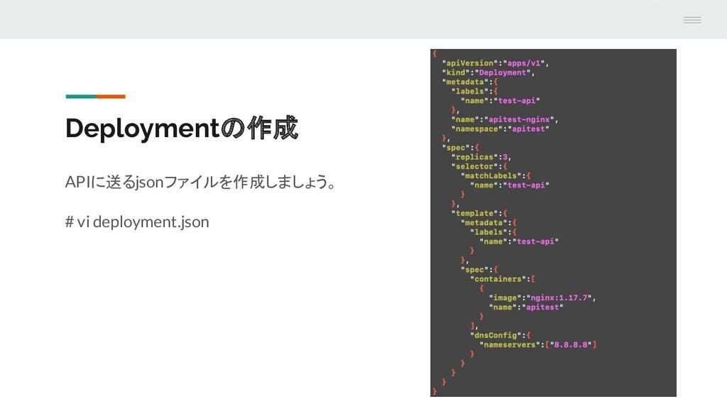 Deploymentの作成 APIに送るjsonファイルを作成しましょう。 # vi depl...