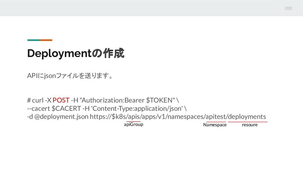 Deploymentの作成 APIにjsonファイルを送ります。 # curl -X POST...